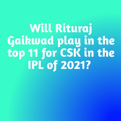 Will Rituraj Gaikwad play in the top 11 for CSK in the IPL of 2021?