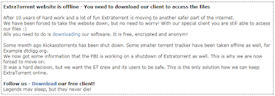 ExtraTorrent website is offline - You need to download our client to access the files  After 10 years of hard work and a lot of fun Extratorrent is moving to another safer part of the internet. We have been forced to take the website down, but no need to worry! With our special client you are still able to access our files :) Alls you need to do is downloading our software. It is free, encrypted and anonym!  Some month ago Kickasstorrents has been shut down. Some smaller torrent tracker have been taken offline as well, for Example dtdigg.org. We now got some information that the FBI is working on a shutdown of Extratorrent as well. This is why we are now forced to move on. It was a hard decision, but we want the ET crew and its users to be safe. This is the only solution how we can keep ExtraTorrent online.  Follow us - Download our free client! Legends may sleep, but they never die!