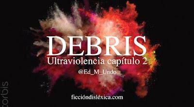 imagen de una explosión de colores con el título Debris ultraviolencia capítulo 2 por Ed M Undo para el blog ficciondislexica.com