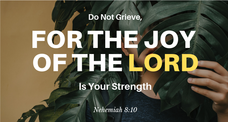 Do not grieve, for the joy of the lord is your strength nehemiah 8:10