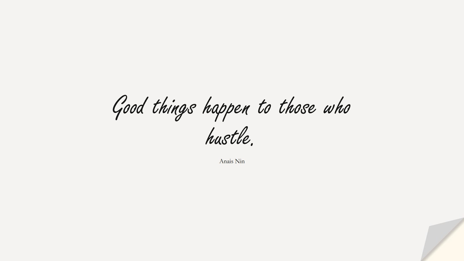 Good things happen to those who hustle. (Anais Nin);  #ShortQuotes