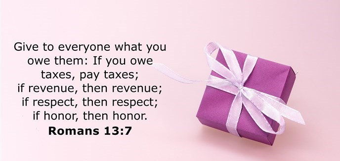 Give to everyone what you owe them: If you owe taxes, pay taxes; if revenue, then revenue; if respect, then respect; if honor, then honor.