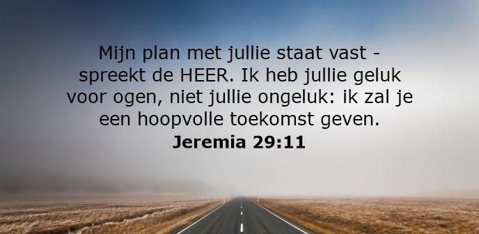 Mijn plan met jullie staat vast - spreekt de HEER. Ik heb jullie geluk voor ogen, niet jullie ongeluk: ik zal je een hoopvolle toekomst geven.
