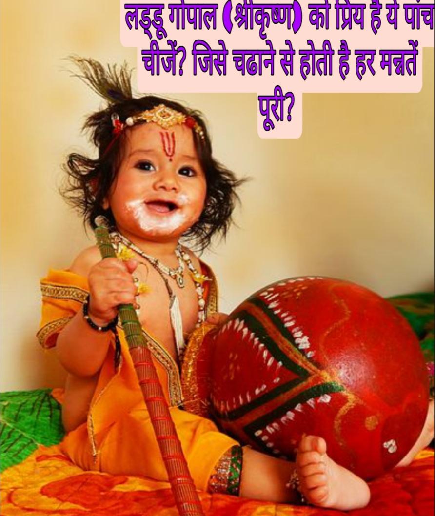लड्डू गोपाल (श्रीकृष्ण) को प्रिय है ये पांच चीजें? जिसे चढाने से होती है हर मन्नतें पूरी?