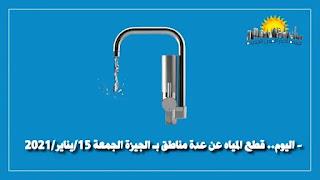 اليوم.. قطع المياه عن عدة مناطق بـ الجيزة الجمعة 15/يناير/2021 -