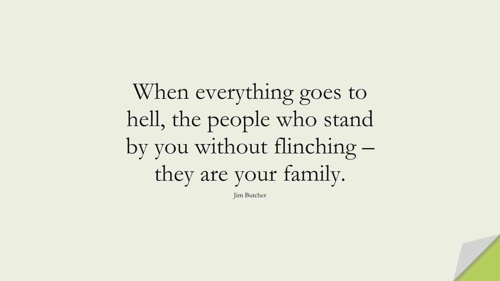 When everything goes to hell, the people who stand by you without flinching – they are your family. (Jim Butcher);  #FamilyQuotes