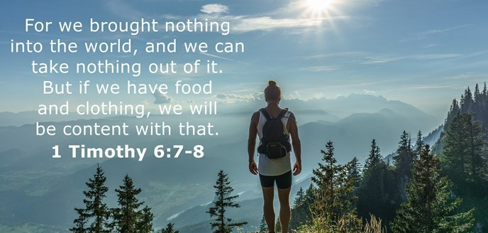 For we brought nothing into the world, and we can take nothing out of it. But if we have food and clothing, we will be content with that.