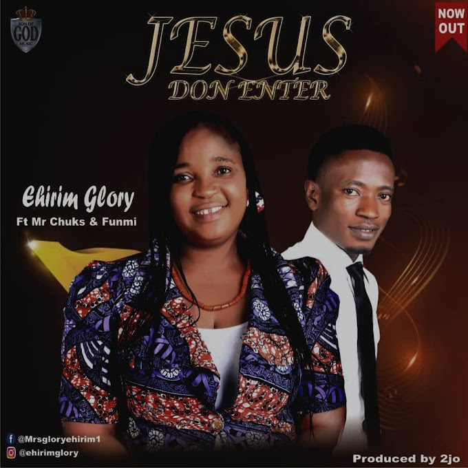 [Music] Jesus Don Enter - Ehirim Glory ft Mr Chuks & Funmi