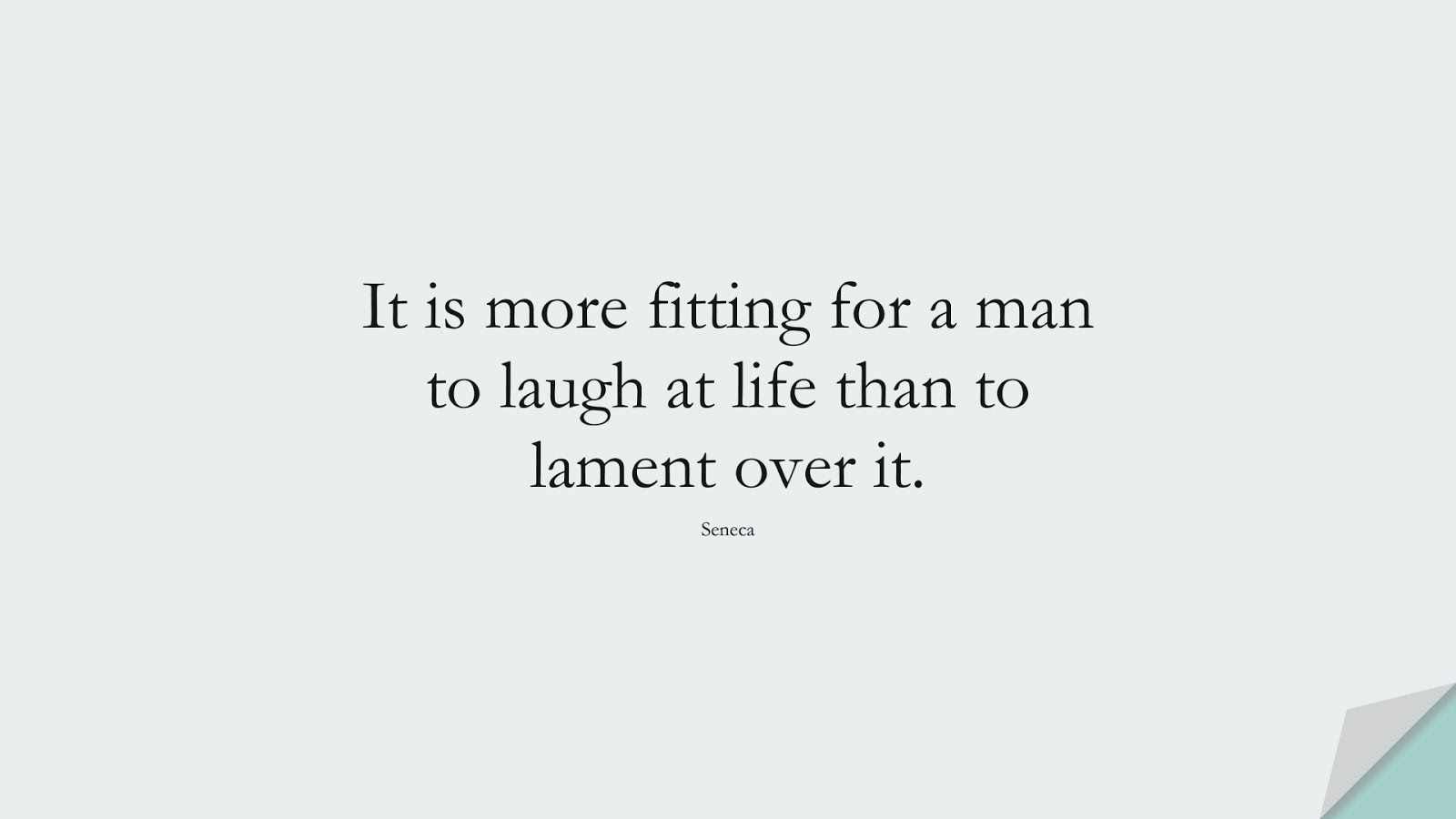 It is more fitting for a man to laugh at life than to lament over it. (Seneca);  #HappinessQuotes