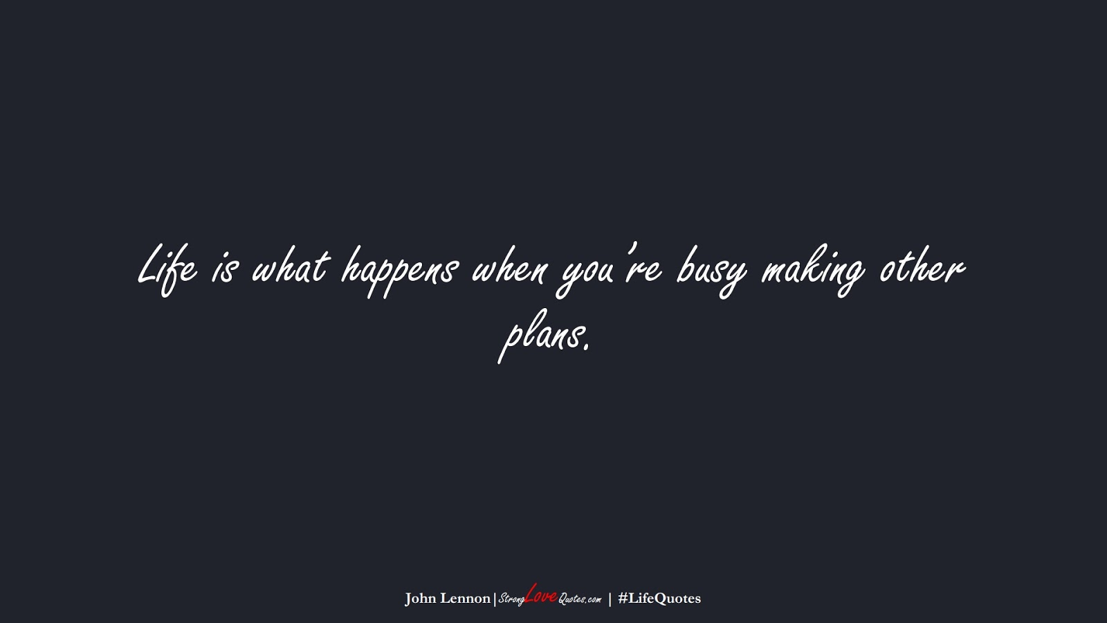 Life is what happens when you're busy making other plans. (John Lennon);  #LifeQuotes