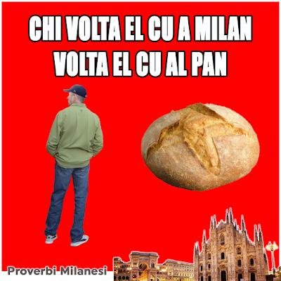 Chi volta el cu a Milan volta el cu al pan.   TRADUZIONE    Chi volta le spalle a Milano le volta al pane.    SIGNIFICATO    Chi si allontana da Milano perde grandi opportunità