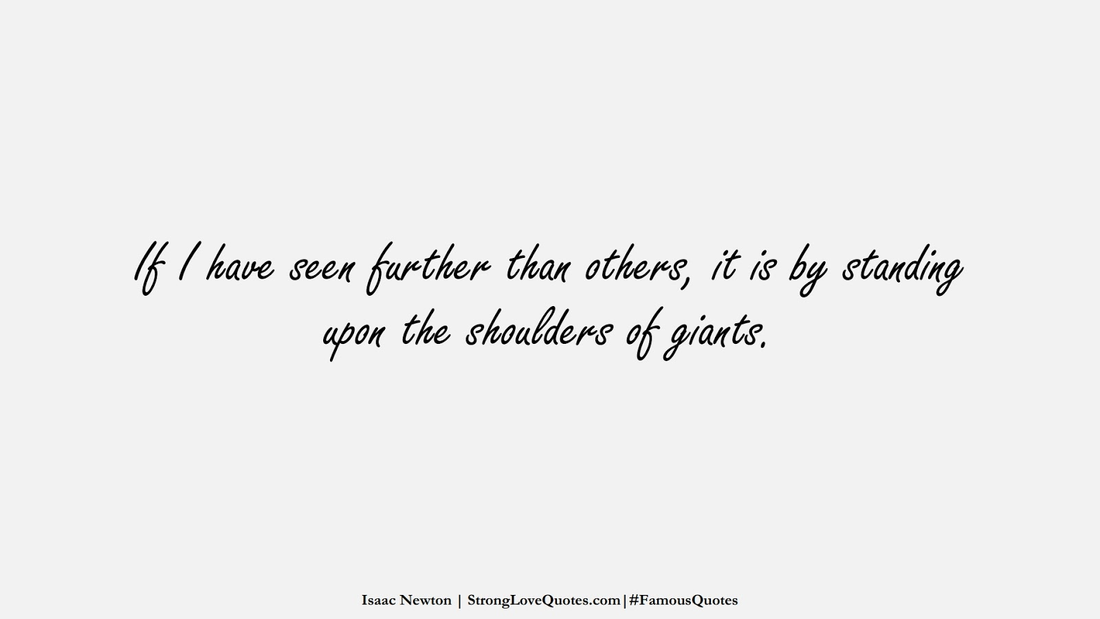 If I have seen further than others, it is by standing upon the shoulders of giants. (Isaac Newton);  #FamousQuotes