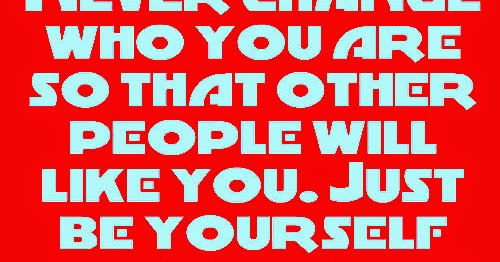 Never Change Who You Are So That Other People Will Like
