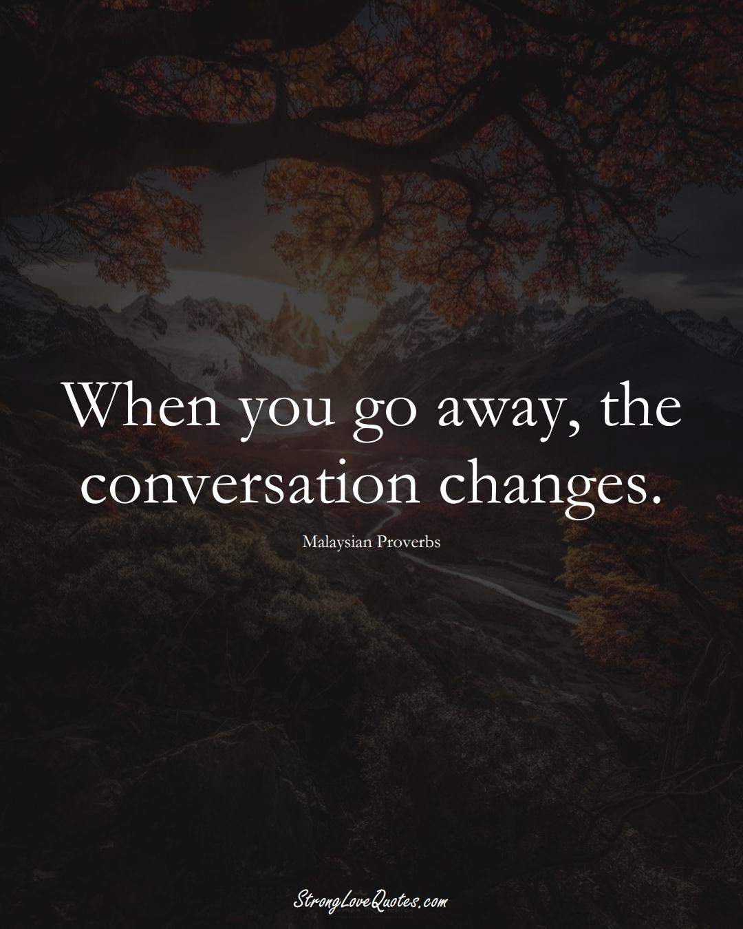 When you go away, the conversation changes. (Malaysian Sayings);  #AsianSayings