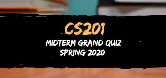 CS201 MIDTERM GRAND QUIZ SPRING 2020