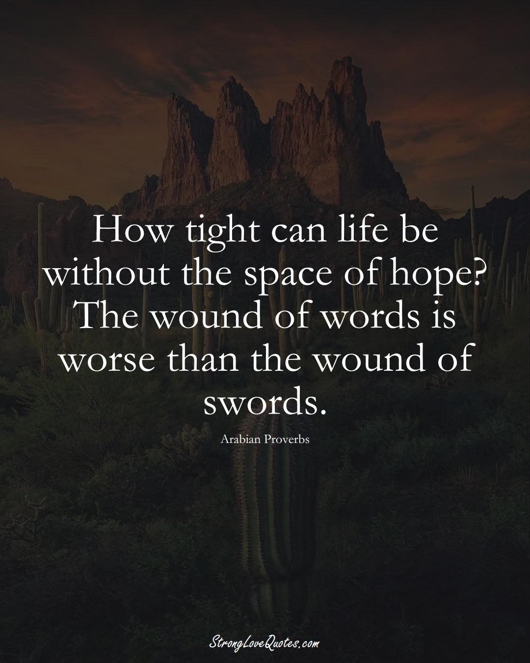 How tight can life be without the space of hope? The wound of words is worse than the wound of swords. (Arabian Sayings);  #aVarietyofCulturesSayings