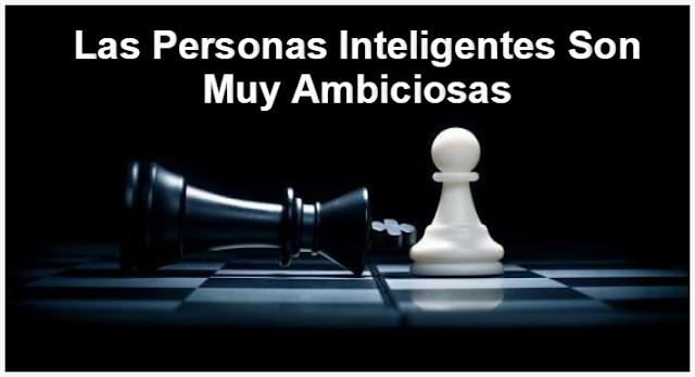 Las Personas Inteligentes Son Muy Ambiciosas