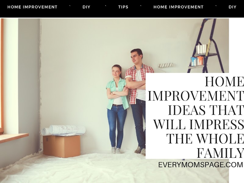 Home Improvement Ideas that Will Impress the Whole Family