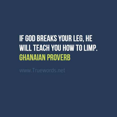 If God breaks your leg, He will teach you how to limp