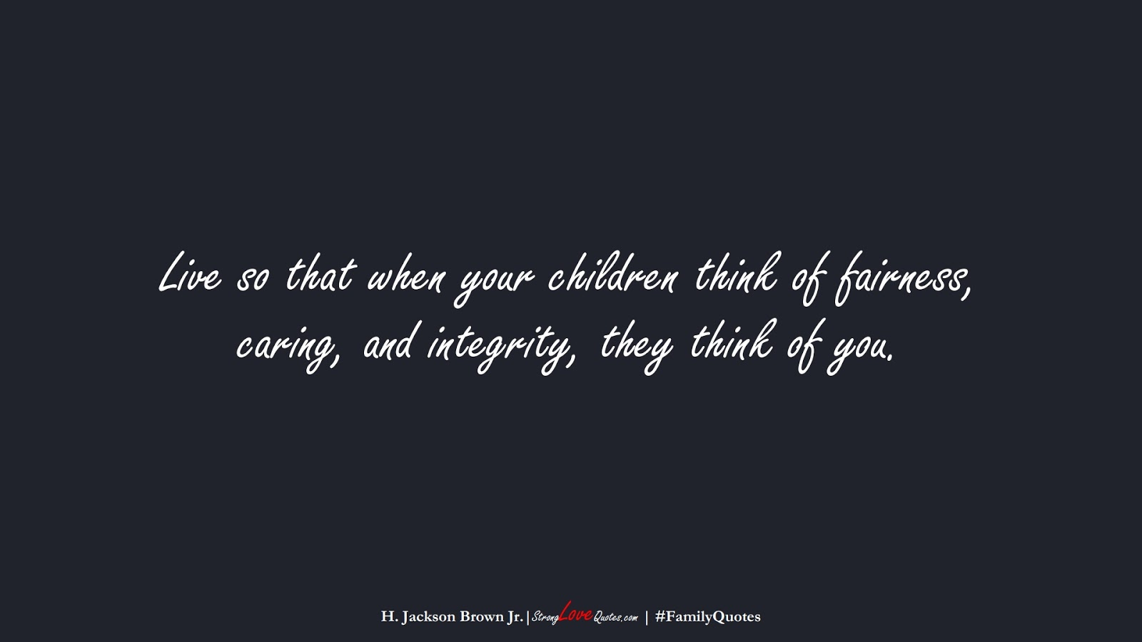 Live so that when your children think of fairness, caring, and integrity, they think of you. (H. Jackson Brown Jr.);  #FamilyQuotes