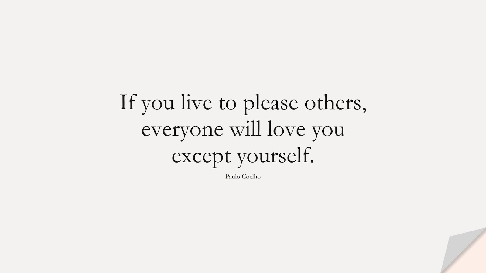 If you live to please others, everyone will love you except yourself. (Paulo Coelho);  #LoveYourselfQuotes