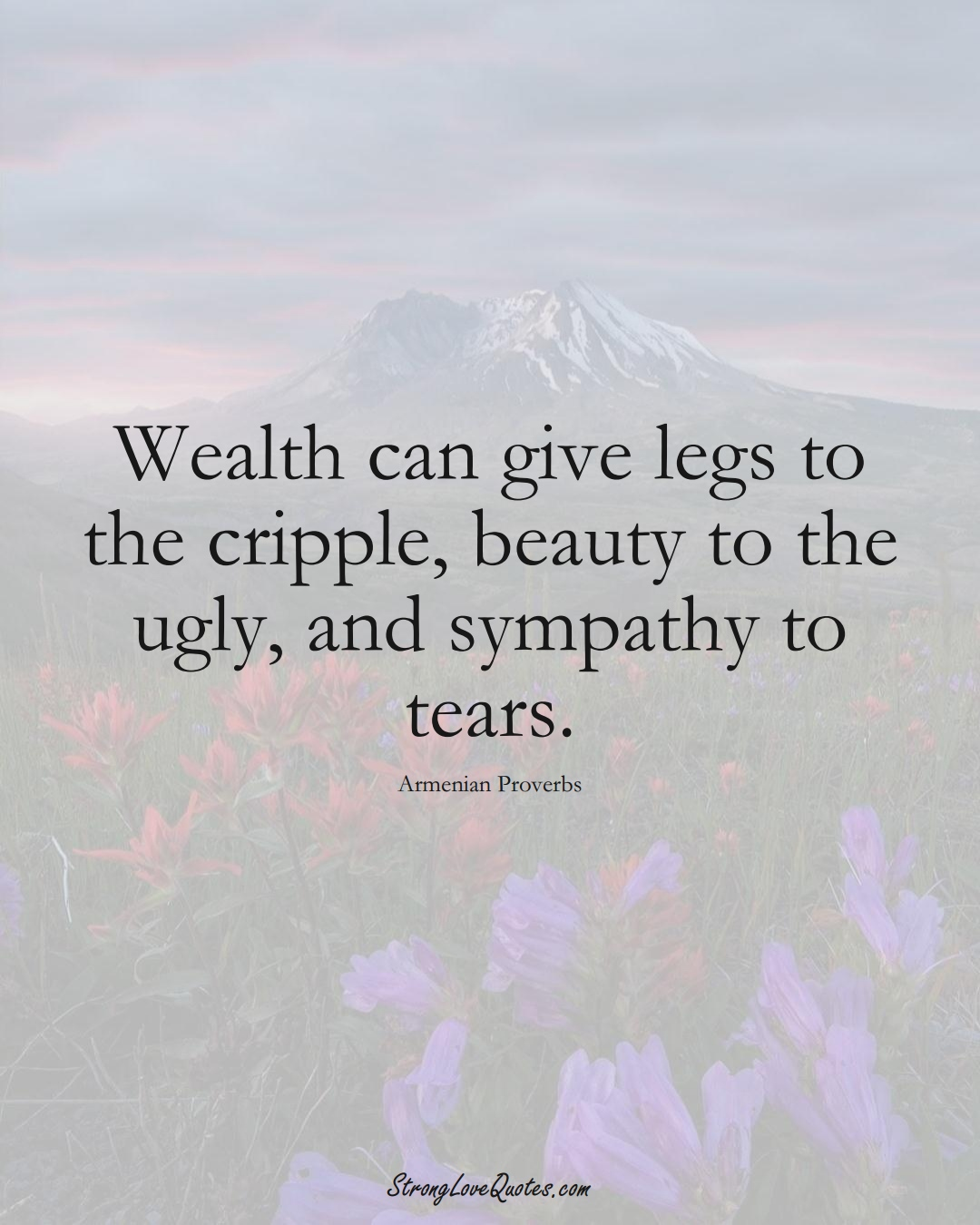 Wealth can give legs to the cripple, beauty to the ugly, and sympathy to tears. (Armenian Sayings);  #AsianSayings