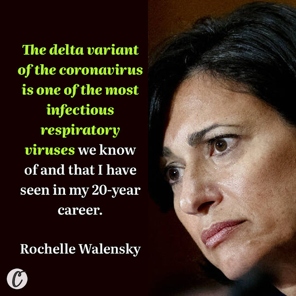 The delta variant of the coronavirus is one of the most infectious respiratory viruses we know of and that I have seen in my 20-year career. — Centers for Disease Control and Prevention Director Rochelle Walensky