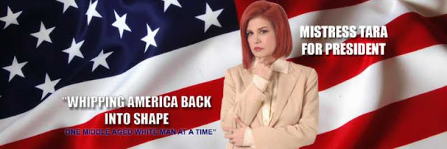 mistress tara for president. Whipping America back into shape, one middle aged white men at a time.