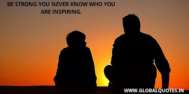 Be strong you never know who you are inspiring