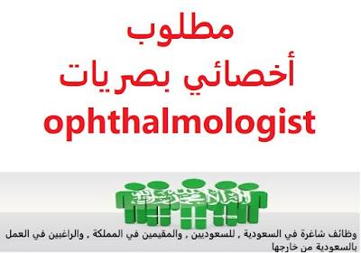وظائف السعودية مطلوب أخصائي بصريات ophthalmologist