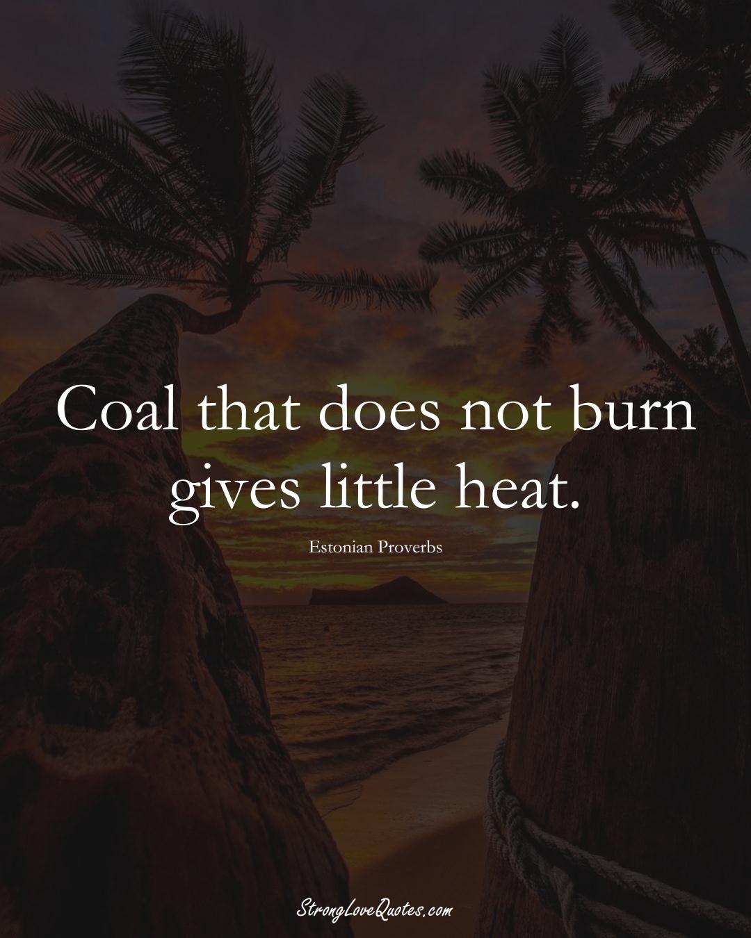 Coal that does not burn gives little heat. (Estonian Sayings);  #EuropeanSayings