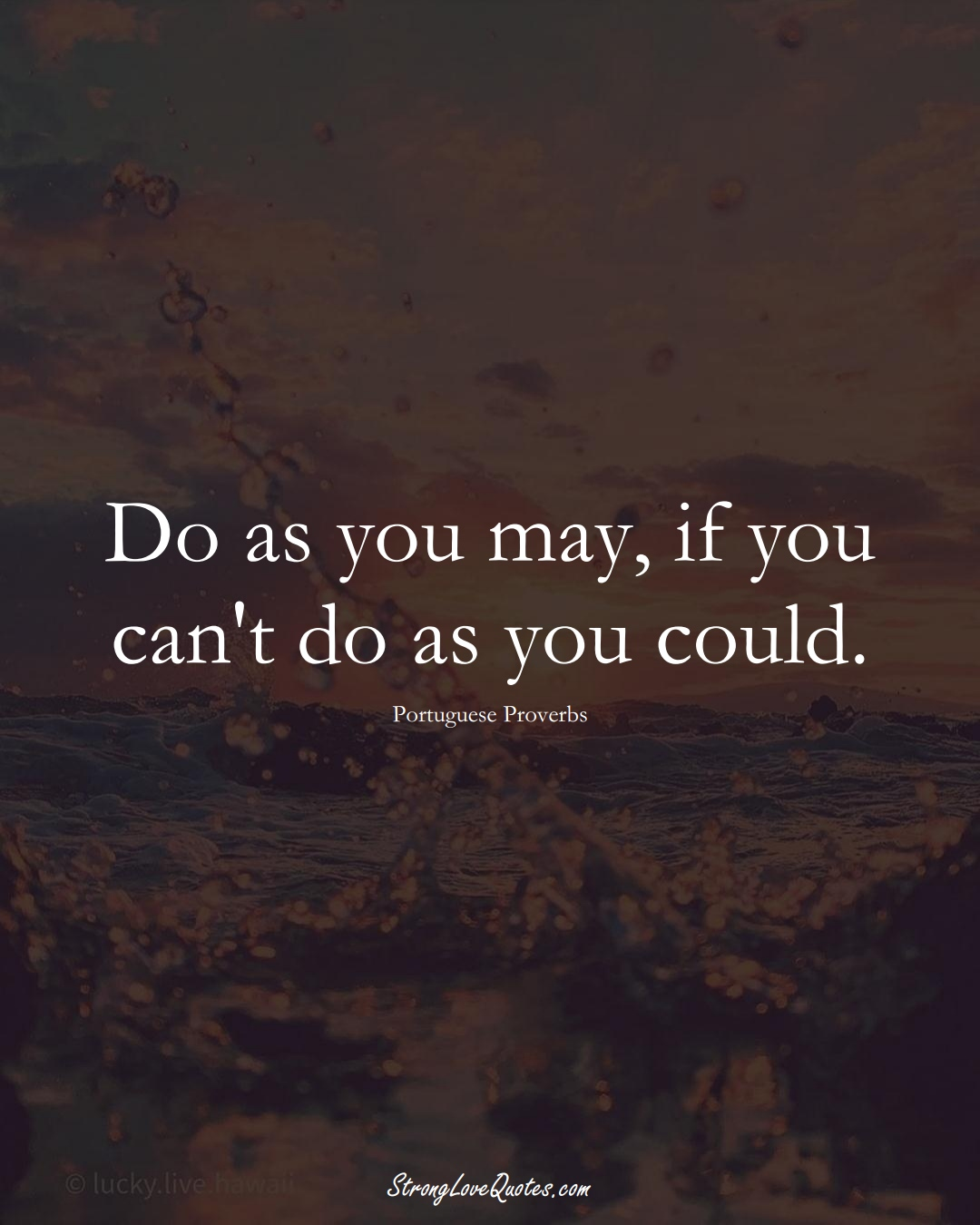 Do as you may, if you can't do as you could. (Portuguese Sayings);  #EuropeanSayings