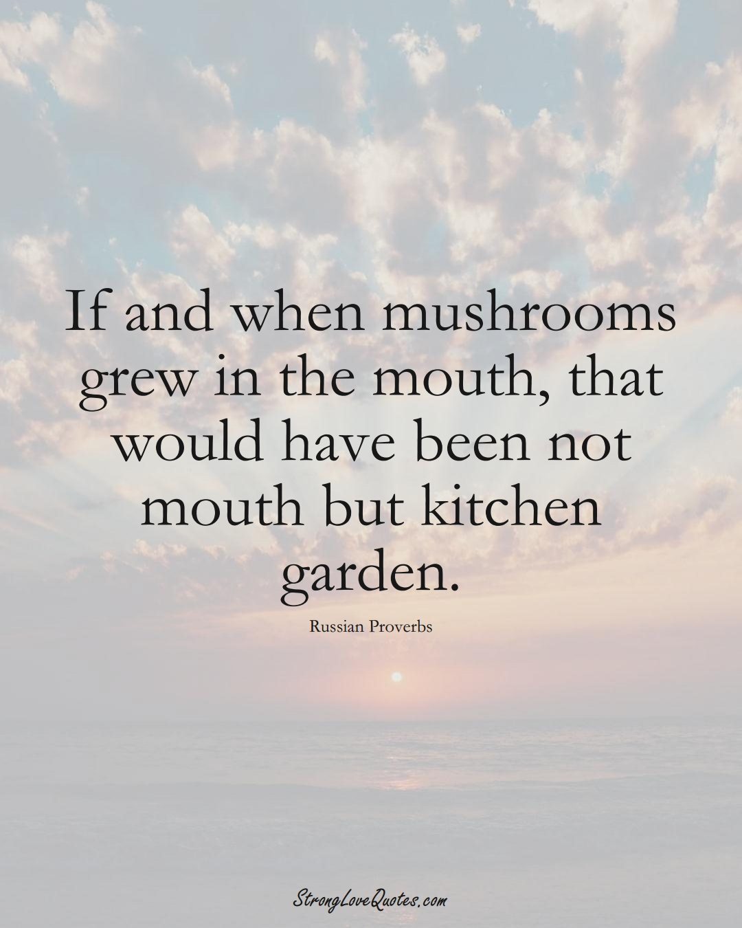 If and when mushrooms grew in the mouth, that would have been not mouth but kitchen garden. (Russian Sayings);  #AsianSayings
