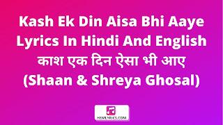 Kash Ek Din Aisa Bhi Aaye Lyrics In Hindi And English - काश एक दिन ऐसा भी आए (Shaan & Shreya Ghosal)