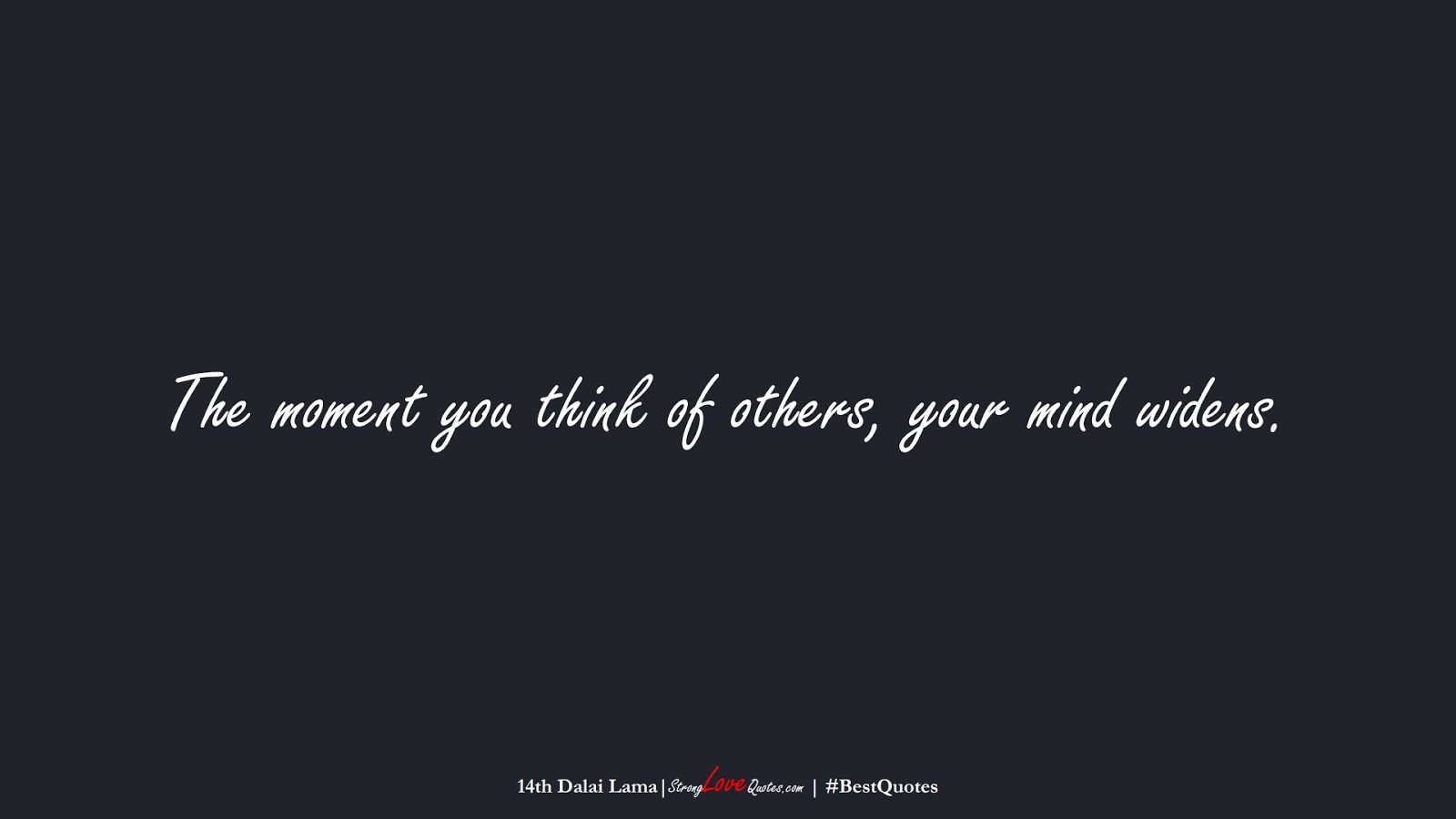 The moment you think of others, your mind widens. (14th Dalai Lama);  #BestQuotes