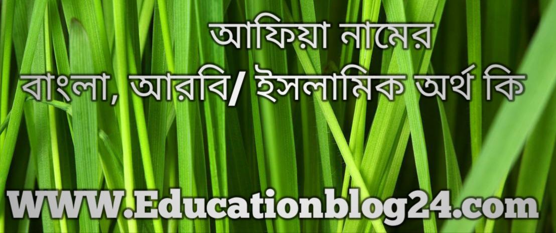 Afia name meaning in bengali,   আফিয়া নামের অর্থ কি, আফিয়া নামের বাংলা অর্থ কি, আফিয়া নামের ইসলামিক অর্থ কি, আফিয়া কি ইসলামিক / আরবি নাম