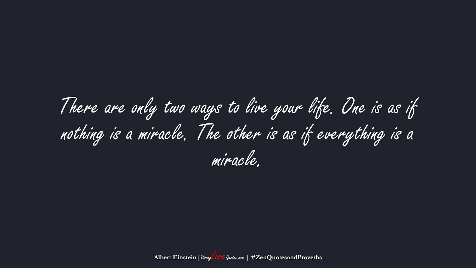 There are only two ways to live your life. One is as if nothing is a miracle. The other is as if everything is a miracle. (Albert Einstein);  #ZenQuotesandProverbs
