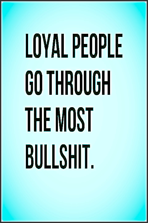 Loyal People Go Through The Most Bullshit. |  #quotes #thoughts #truth #relationships #relatable