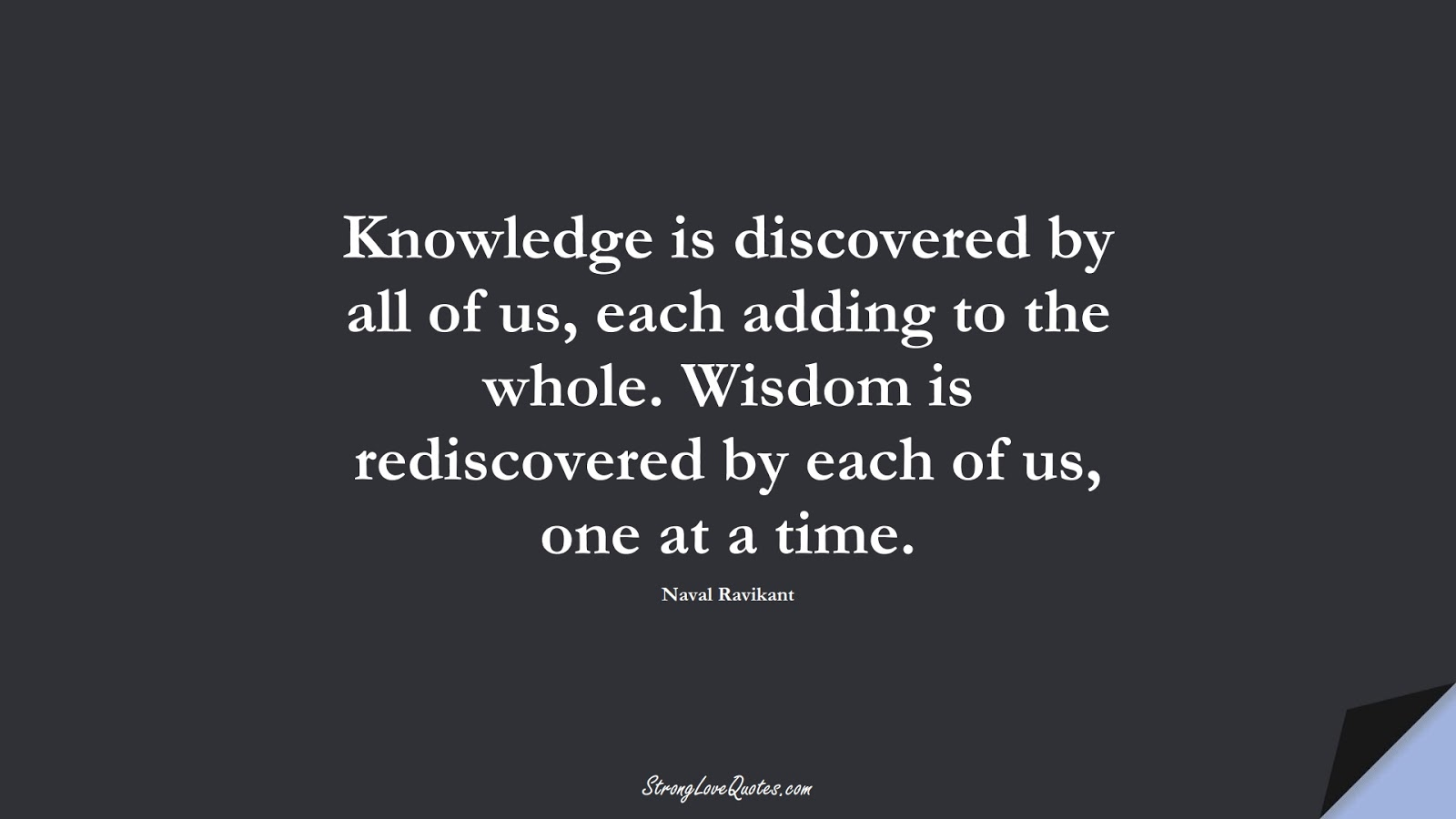 Knowledge is discovered by all of us, each adding to the whole. Wisdom is rediscovered by each of us, one at a time. (Naval Ravikant);  #KnowledgeQuotes