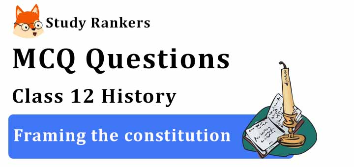 MCQ Questions for Class 12 History: Ch 15 Framing the constitution