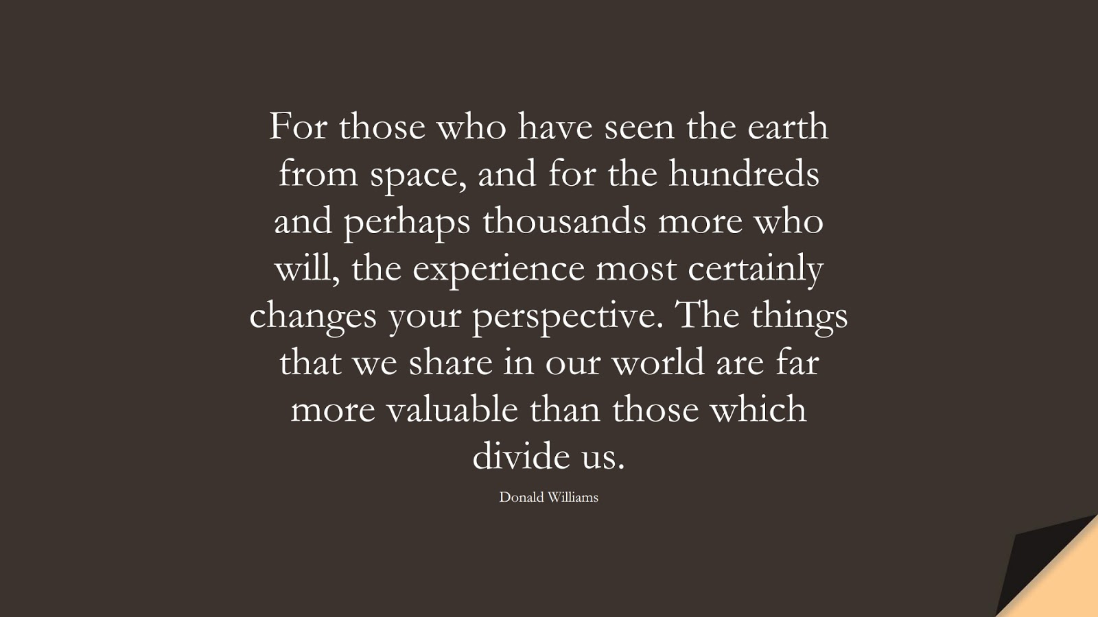 For those who have seen the earth from space, and for the hundreds and perhaps thousands more who will, the experience most certainly changes your perspective. The things that we share in our world are far more valuable than those which divide us. (Donald Williams);  #HumanityQuotes