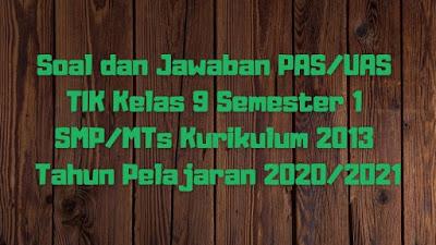 Soal dan Jawaban PAS/UAS TIK Kelas 9 Semester 1 SMP/MTs Kurikulum 2013 TP 2020/2021
