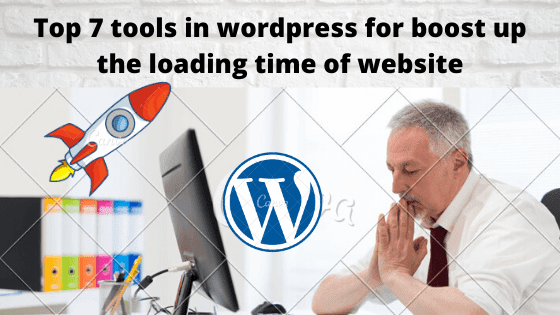 Best 7 tools in Wordpress for boost up the loading time of the website