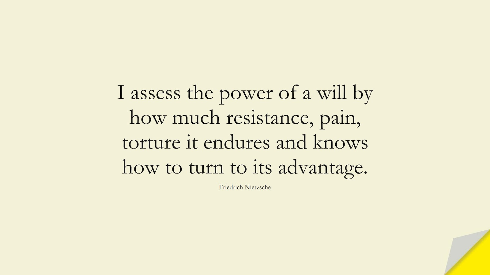 I assess the power of a will by how much resistance, pain, torture it endures and knows how to turn to its advantage. (Friedrich Nietzsche);  #BestQuotes