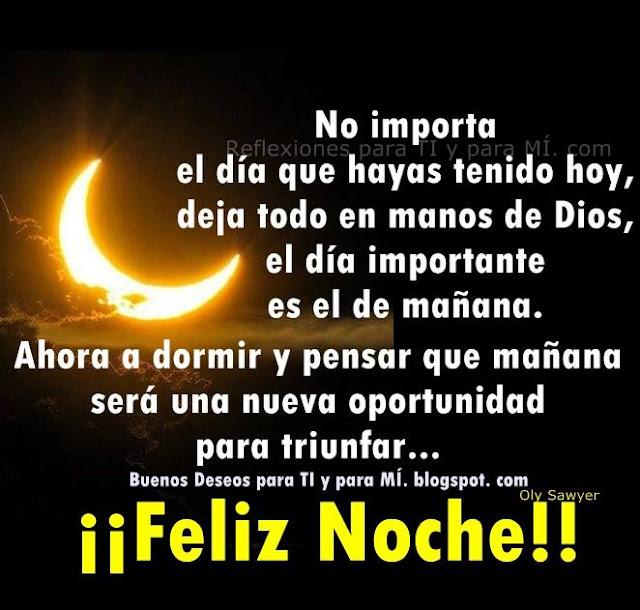 No importa el día que hayas tenido hoy, deja todo en manos de Dios, el día importante es el de mañana. Ahora a dormir y pensar que mañana será una nueva oportunidad para triunfar...  FELIZ NOCHE