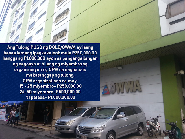 "This is filed under the category of owwa pangkabuhayan loan, owwa benefits loan, owwa cash assistance, owwa office, ofw loan owwa, owwa membership benefits, owwa business program for ofw, ofw loan in owwa, owwa cash loan,   The Overseas Workers Welfare Administration (OWWA)has welcomed the P300-million budget allocated by the Department of Labor and Employment (DOLE) for a livelihood program that is expected to benefit returning overseas Filipino workers (OFW).    DOLE, headed by Secretary Silvestre Bello III, has allocated P300 million as a livelihood support for OFW organizations through OWWA's ""Tulong Pangkabuhayan sa Pag-unlad ng Samahang OFWs ""(Tulong Puso) program.  Advertisement         Sponsored Links     This is filed under the category of owwa pangkabuhayan loan, owwa benefits loan, owwa cash assistance, owwa office, ofw loan owwa, owwa membership benefits, owwa business program for ofw, ofw loan in owwa, owwa cash loan,  The Overseas Workers Welfare Administration (OWWA)has welcomed the P300-million budget allocated by the Department of Labor and Employment (DOLE) for a livelihood program that is expected to benefit returning overseas Filipino workers (OFW).  DOLE, headed by Secretary Silvestre Bello III, has allocated P300 million as a livelihood support for OFW organizations through OWWA's Tulong Pangkabuhayan sa Pag-unlad ng Samahang OFWs (Tulong Puso) program. Advertisement        Sponsored Links        It is a mechanism of DOLE-OWWA to urge OFW organizations or groups to put up new livelihood programs or businesses. Together with their partners like the Department of Trade and Industry (DTI) and Department of Agriculture (DA), they will conduct enterprise development training and other social preparation intervention to equip OFW groups all the vital skills and trainings to ensure high success rates of whatever project they want to start. Any interested DOLE, CDA  accredited or SEC-registered OFW groups may submit their project proposal together with the required documents at any of the 17 OWWA Regional Welfare Offices for evaluation.  *For the complete list of the needed requirements, click here.  DOLE believe that the Tulong PUSO program could convince the OFW organizations to start a productive endeavor for the good of every OFWs and their family as the community benefit as well.   This is filed under the category of owwa pangkabuhayan loan, owwa benefits loan, owwa cash assistance, owwa office, ofw loan owwa, owwa membership benefits, owwa business program for ofw, ofw loan in owwa, owwa cash loan, READ MORE:  Find Out Which Country Has The Fastest Internet Speed Using This Interactive Map     Find Out Which Is The Best Broadband Connection In The Philippines   Best Free Video Calling/Messaging Apps Of 2018    Modern Immigration Electronic Gates Now At NAIA    ASEAN Promotes People Mobility Across The Region    You Too Can Earn As Much As P131K From SSS Flexi Fund Investment    Survey: 8 Out of 10 OFWS Are Not Saving Their Money For Retirement    Can A Virgin Birth Be Possible At This Millennial Age?    Dubai OFW Lost His Dreams To A Scammer    Support And Protection Of The OFWs, Still PRRD's Priority  It is a mechanism of DOLE-OWWA to urge OFW organizations or groups to put up new livelihood programs or businesses.  Together with their partners like the Department of Trade and Industry (DTI) and Department of Agriculture (DA), they will conduct enterprise development training and other social preparation intervention to equip OFW groups all the vital skills and trainings to ensure high success rates of whatever project they want to start. Any interested DOLE, CDA  accredited or SEC-registered OFW groups may submit their project proposal together with the required documents at any of the 17 OWWA Regional Welfare Offices for evaluation.    *For the complete list of the needed requirements, click here.   DOLE believe that the Tulong PUSO program could convince the OFW organizations to start a productive endeavor for the good of every OFWs and their family as the community benefit as well.     This is filed under the category of owwa pangkabuhayan loan, owwa benefits loan, owwa cash assistance, owwa office, ofw loan owwa, owwa membership benefits, owwa business program for ofw, ofw loan in owwa, owwa cash loan,  This is filed under the category of owwa pangkabuhayan loan, owwa benefits loan, owwa cash assistance, owwa office, ofw loan owwa, owwa membership benefits, owwa business program for ofw, ofw loan in owwa, owwa cash loan,  The Overseas Workers Welfare Administration (OWWA)has welcomed the P300-million budget allocated by the Department of Labor and Employment (DOLE) for a livelihood program that is expected to benefit returning overseas Filipino workers (OFW).  DOLE, headed by Secretary Silvestre Bello III, has allocated P300 million as a livelihood support for OFW organizations through OWWA's Tulong Pangkabuhayan sa Pag-unlad ng Samahang OFWs (Tulong Puso) program. Advertisement        Sponsored Links        It is a mechanism of DOLE-OWWA to urge OFW organizations or groups to put up new livelihood programs or businesses. Together with their partners like the Department of Trade and Industry (DTI) and Department of Agriculture (DA), they will conduct enterprise development training and other social preparation intervention to equip OFW groups all the vital skills and trainings to ensure high success rates of whatever project they want to start. Any interested DOLE, CDA  accredited or SEC-registered OFW groups may submit their project proposal together with the required documents at any of the 17 OWWA Regional Welfare Offices for evaluation.  *For the complete list of the needed requirements, click here.  DOLE believe that the Tulong PUSO program could convince the OFW organizations to start a productive endeavor for the good of every OFWs and their family as the community benefit as well.   This is filed under the category of owwa pangkabuhayan loan, owwa benefits loan, owwa cash assistance, owwa office, ofw loan owwa, owwa membership benefits, owwa business program for ofw, ofw loan in owwa, owwa cash loan, READ MORE:  Find Out Which Country Has The Fastest Internet Speed Using This Interactive Map     Find Out Which Is The Best Broadband Connection In The Philippines   Best Free Video Calling/Messaging Apps Of 2018    Modern Immigration Electronic Gates Now At NAIA    ASEAN Promotes People Mobility Across The Region    You Too Can Earn As Much As P131K From SSS Flexi Fund Investment    Survey: 8 Out of 10 OFWS Are Not Saving Their Money For Retirement    Can A Virgin Birth Be Possible At This Millennial Age?    Dubai OFW Lost His Dreams To A Scammer    Support And Protection Of The OFWs, Still PRRD's Priority   READ MORE:  Find Out Which Country Has The Fastest Internet Speed Using This Interactive Map      Find Out Which Is The Best Broadband Connection In The Philippines   Best Free Video Calling/Messaging Apps Of 2018    Modern Immigration Electronic Gates Now At NAIA    ASEAN Promotes People Mobility Across The Region    You Too Can Earn As Much As P131K From SSS Flexi Fund Investment    Survey: 8 Out of 10 OFWS Are Not Saving Their Money For Retirement    Can A Virgin Birth Be Possible At This Millennial Age?    Dubai OFW Lost His Dreams To A Scammer    Support And Protection Of The OFWs, Still PRRD's Priority"