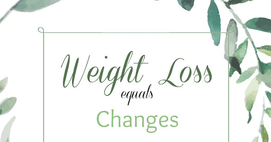 Weight Loss = Changes! Get ready!