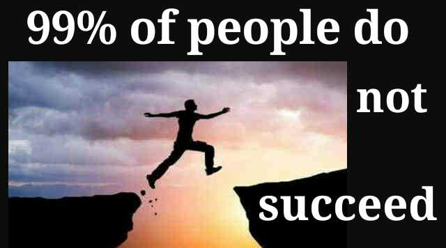 99% of people do not succeed.