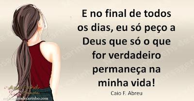 E no final de todos os dias, eu só peço a Deus que só o que for verdadeiro permaneça na minha vida! Caio F. Abreu