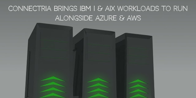 Connectria Brings IBM i & AIX Workloads to Run alongside Azure & AWS
